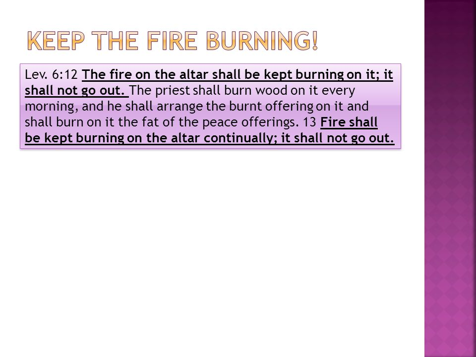 Lev. 6:12 The fire on the altar shall be kept burning on it; it shall not go out. The priest shall burn wood on it every morning, and he shall arrange