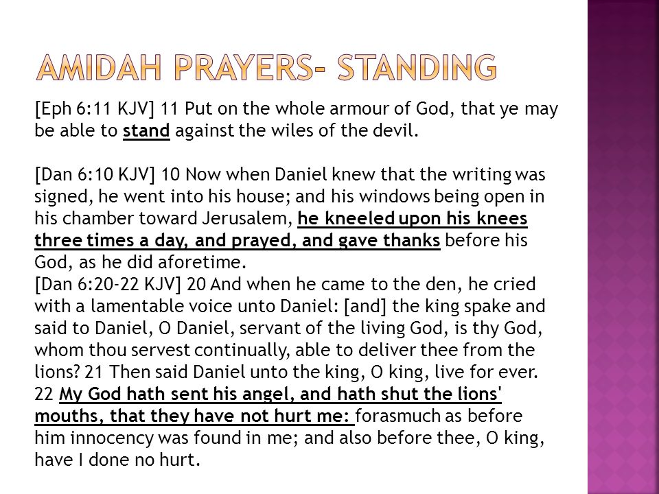 [Eph 6:11 KJV] 11 Put on the whole armour of God, that ye may be able to stand against the wiles of the devil. [Dan 6:10 KJV] 10 Now when Daniel knew