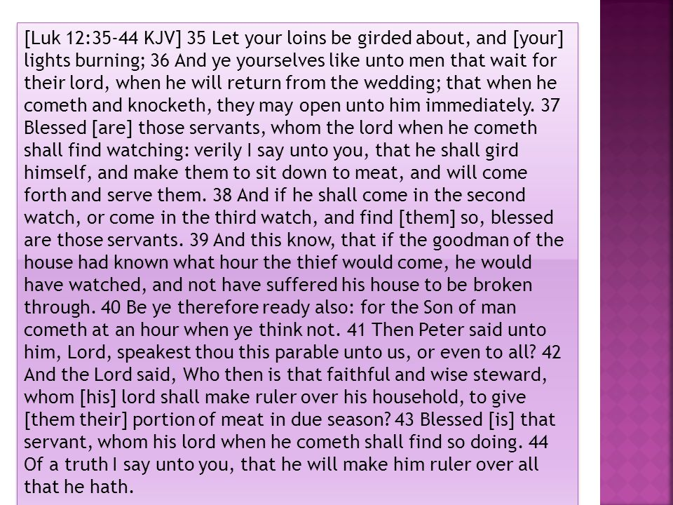 [Luk 12:35-44 KJV] 35 Let your loins be girded about, and [your] lights burning; 36 And ye yourselves like unto men that wait for their lord, when he