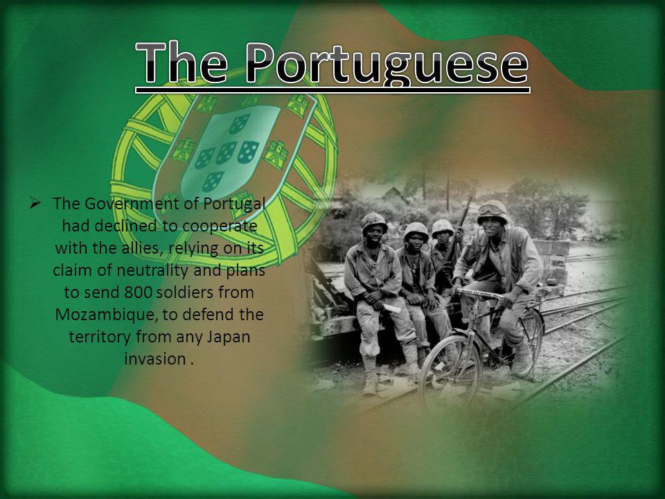 The Government of Portugal had declined to cooperate with the allies, relying on its claim of neutrality and plans to send 800 soldiers from Mozambique, to defend the territory from any Japan invasion.