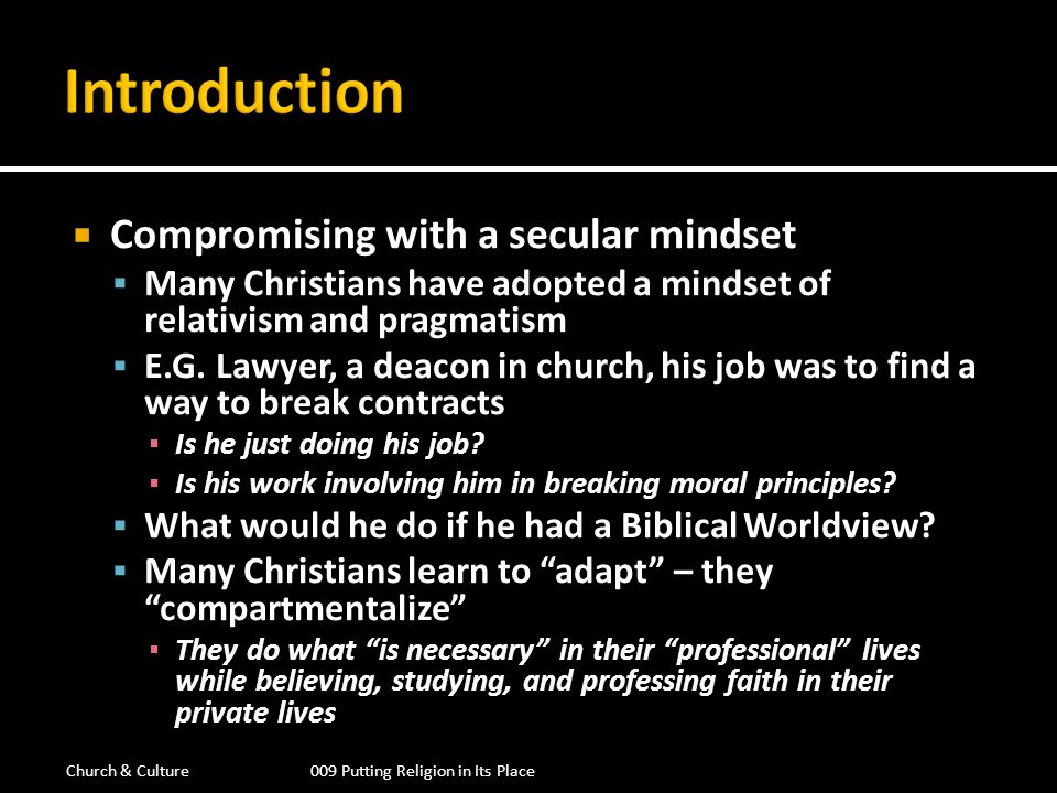 Many Christians keep their faith and religious beliefs in one pocket and their jobs in another Many Believers came to think that to speak about their faith was to show a decidedly Christian bias in the work place Believers were pressured to adopt a naturalistic, secularized approach to the subject matter of their field.