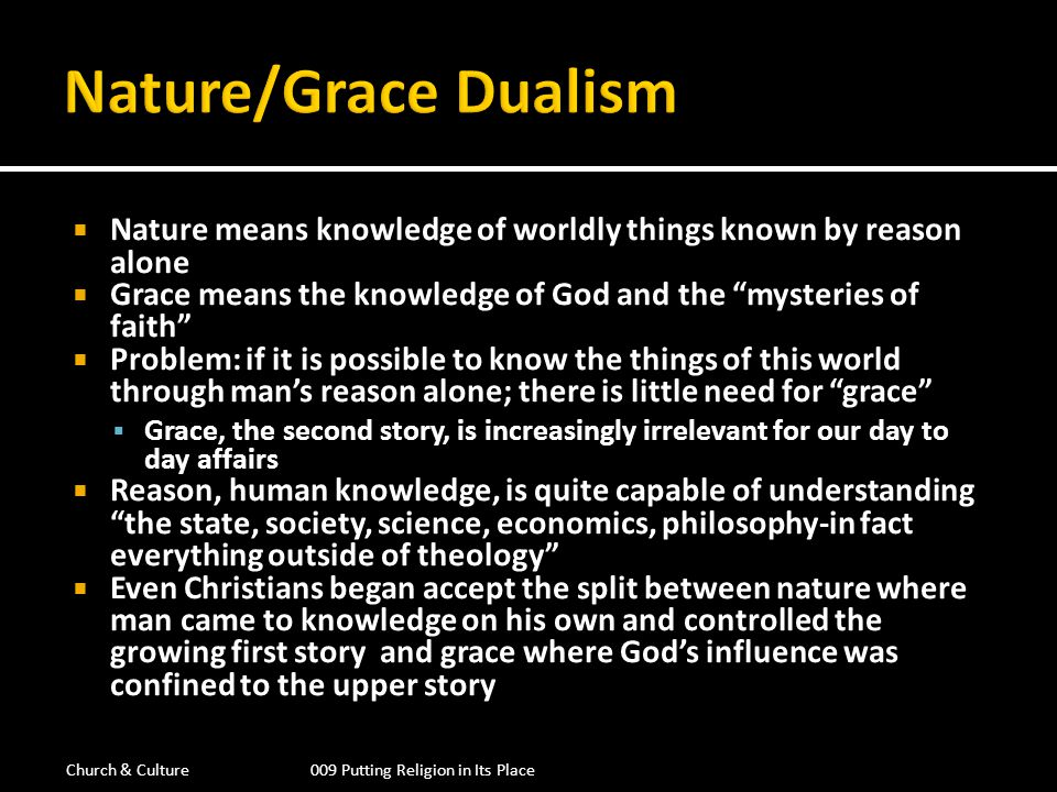 Religion seen as a negative check on what reason was allowed to say It had no positive impact on daily life in the first story The reason/faith dualism grew to a point where grace or faith was understood as being arbitrary, reason was understood as independent source of truth William Ockham denies that God can be understood by an rational category Gods plan of salvation is arbitrary, it is based on His discretion and not fixed by any law that man could discern Religion is not understood from that which is rational but is derived from revelation which is accepted by faith Reason and faith are now seen as two independent categories Why do we need revelation at all.
