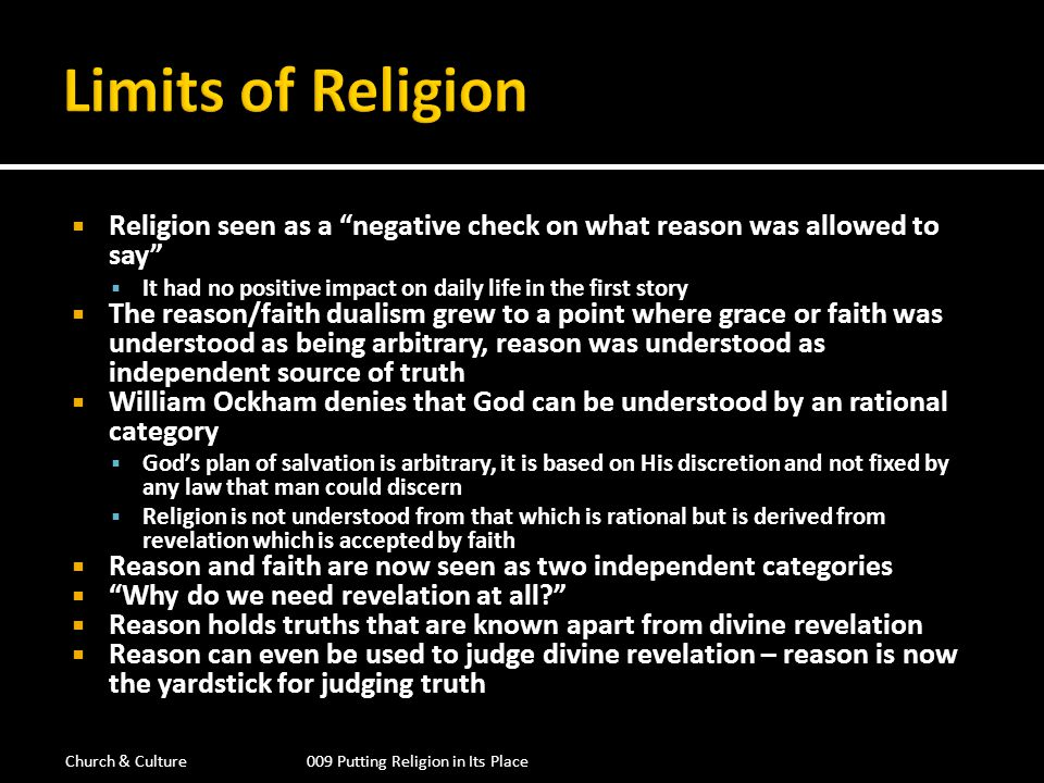 Reason is now accepted as the rule, the yardstick of truth Many, now begin to accept Reason as truth and see revelation, religion as less than the truth Moving through 14 th Century Europe Reason becomes more and more autonomous from revelation With flowering of the Renaissance and the period of Enlightenment Reason is accepted as being able to discover truth without the need of revelation Based on the many new scientific discoveries, Reason/science is coming to be seen as the sole source of genuine knowledge Nature is now the only reality and Reason/science the only way to truth Welcome to scientific materialism Church & Culture009 Putting Religion in Its Place