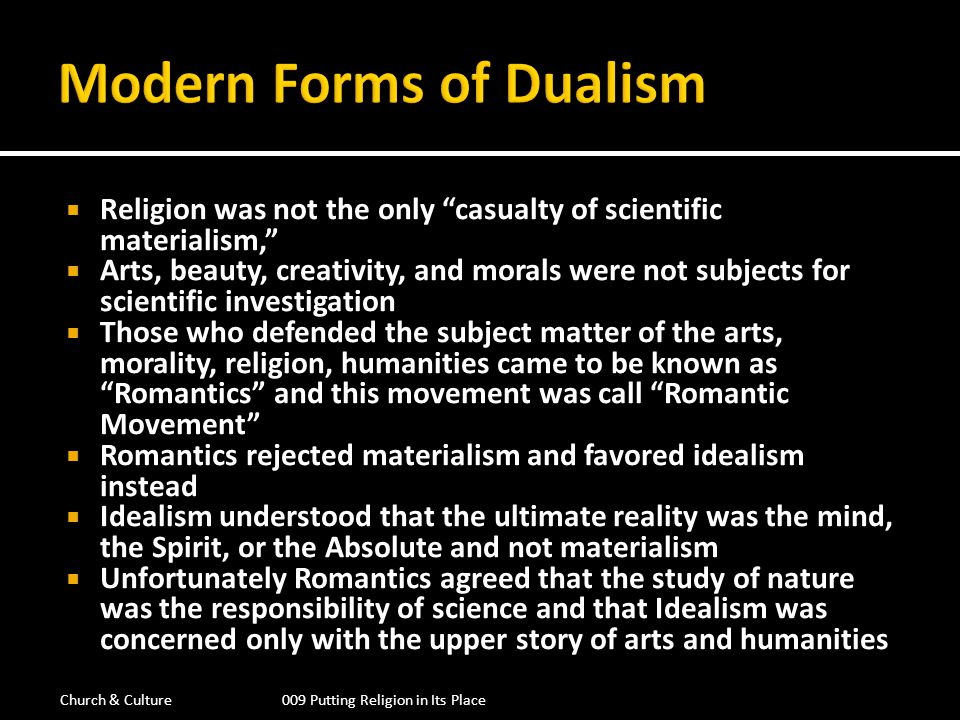 Modern Forms of Dualism Romanticism Religion & Humanities Enlightenment Science & Reason The Enlightenment is given authority over the rational world, composed of material, objective and scientific knowledge, (the lower story or the public sphere) Romanticism was allowed authority over religion, morality, the arts and humanities, (the upper story or the private sphere) This is a basic diagram of Modern day dualism or secularization Church & Culture009 Putting Religion in Its Place