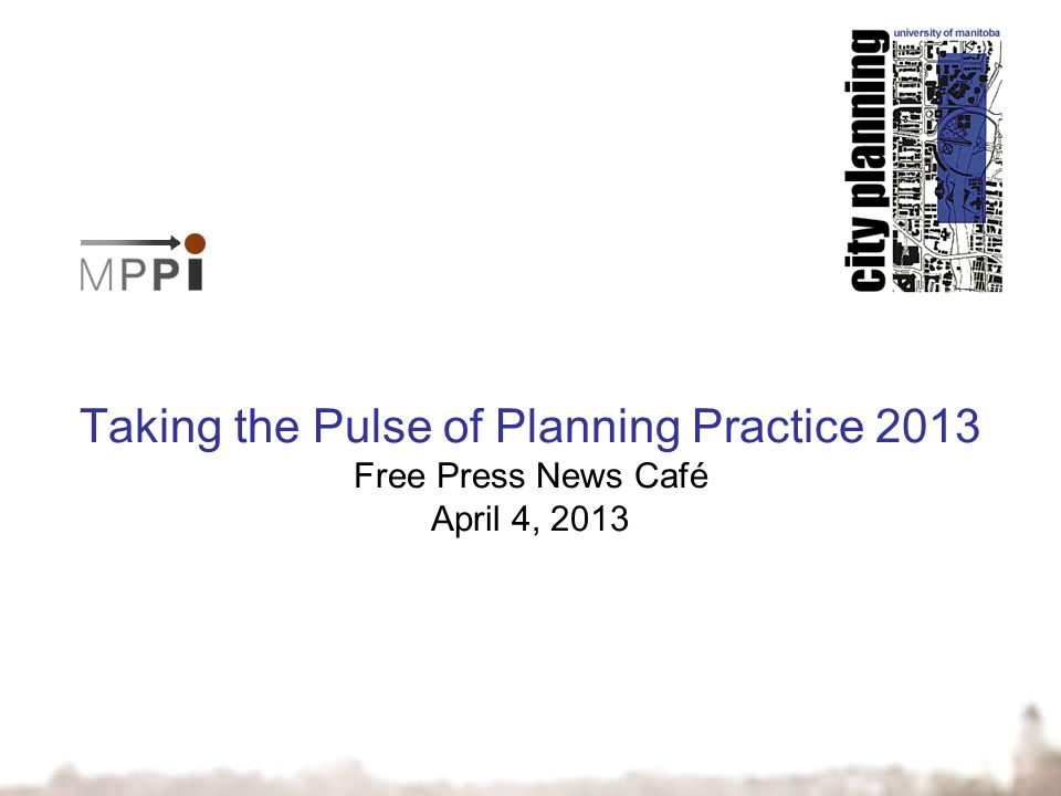 Taking the Pulse of Planning Practice 2013 Free Press News Café April 4, 2013