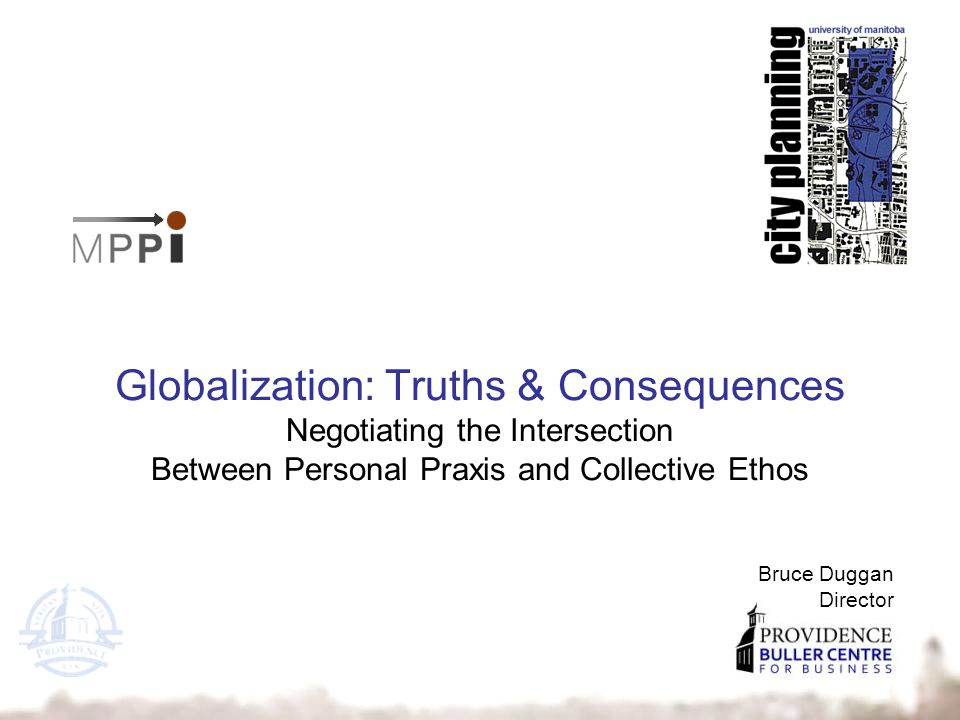 Bruce Duggan Director Globalization: Truths & Consequences Negotiating the Intersection Between Personal Praxis and Collective Ethos