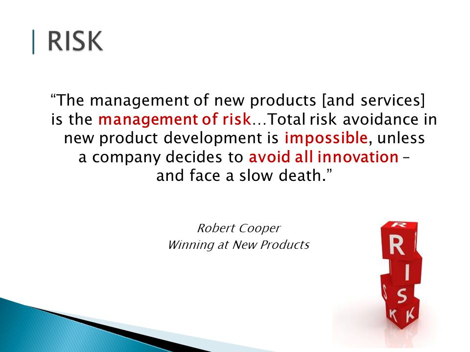 The management of new products [and services] is the management of risk…Total risk avoidance in new product development is impossible, unless a company decides to avoid all innovation – and face a slow death.