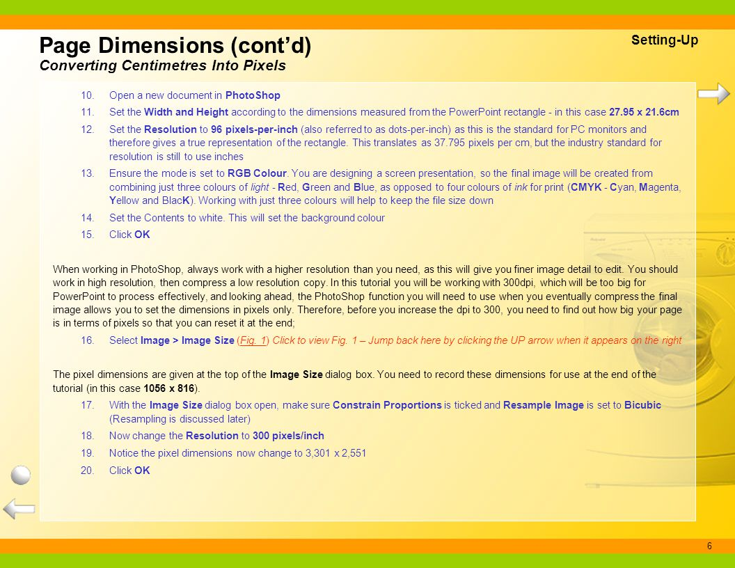 6 Page Dimensions (contd) Converting Centimetres Into Pixels Setting-Up 10.Open a new document in PhotoShop 11.Set the Width and Height according to t