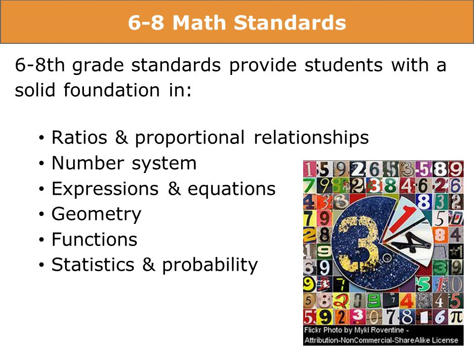 6-8 Math Standards 6-8th grade standards provide students with a solid foundation in: Ratios & proportional relationships Number system Expressions & equations Geometry Functions Statistics & probability