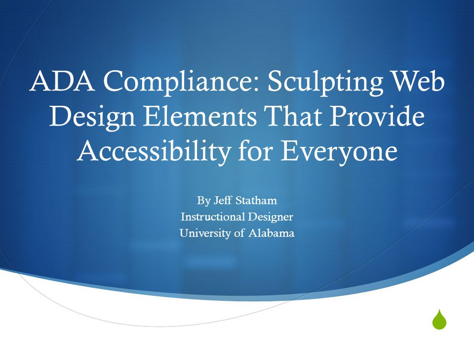 ADA Compliance: Sculpting Web Design Elements That Provide Accessibility for Everyone By Jeff Statham Instructional Designer University of Alabama