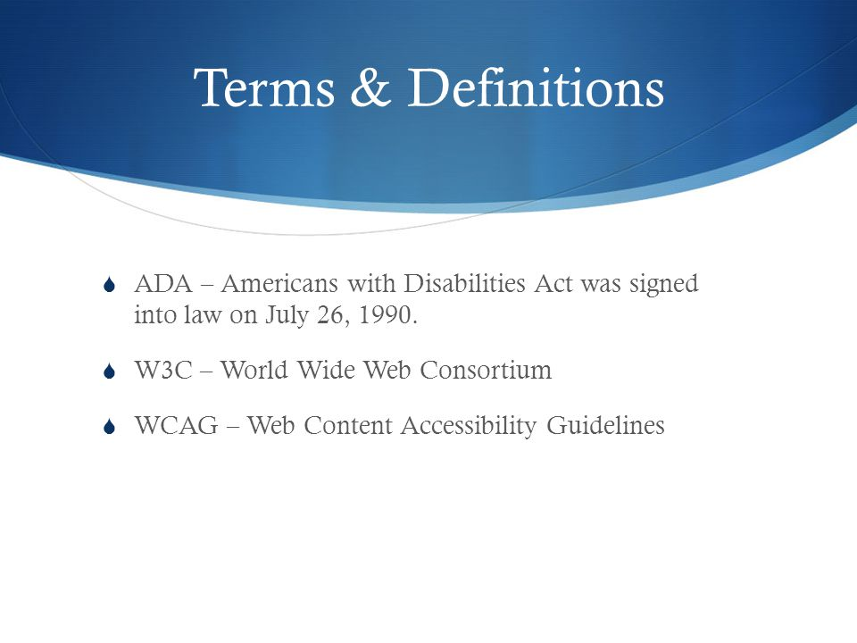 Terms & Definitions ADA – Americans with Disabilities Act was signedinto law on July 26, 1990.