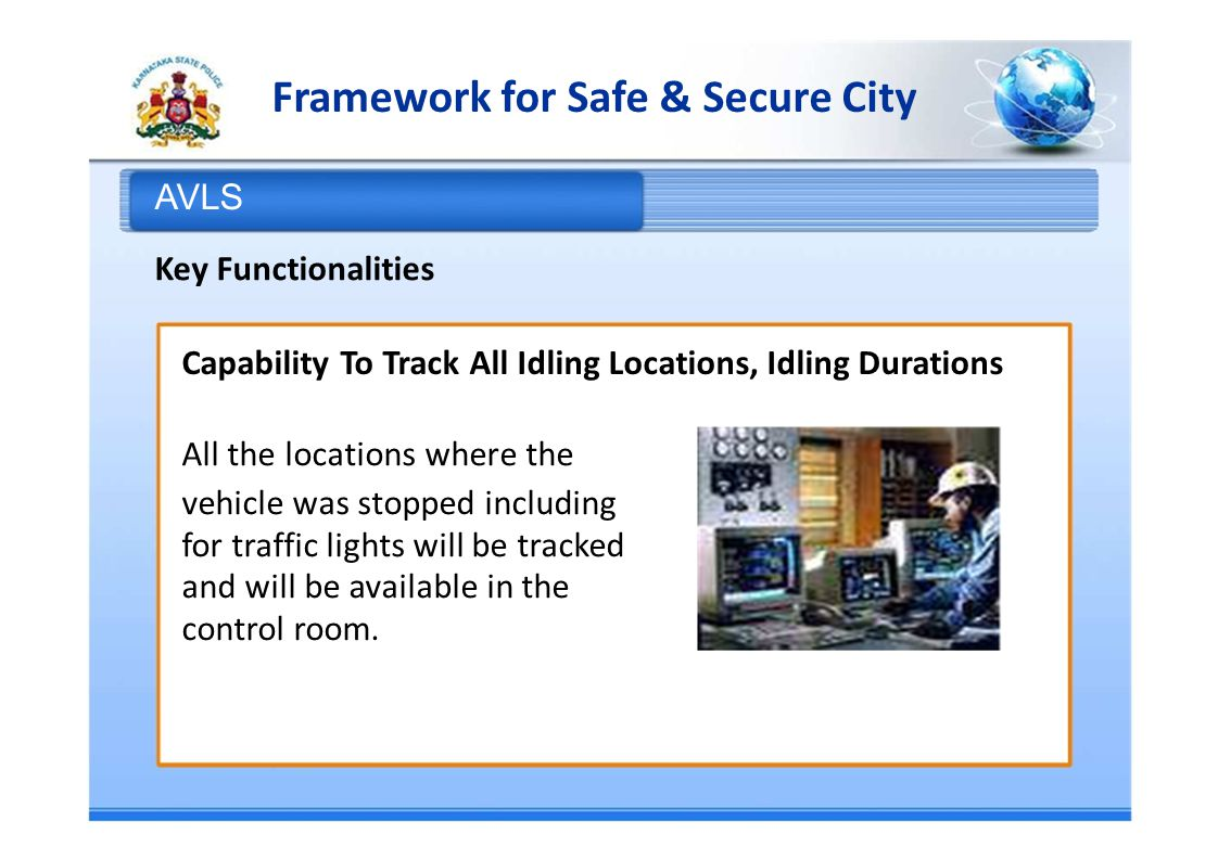 Framework for Safe & Secure City AVLS Key Functionalities Capability To Track All Idling Locations, Idling Durations All the locations where the vehicle was stopped including for traffic lights will be tracked and will be available in the control room.