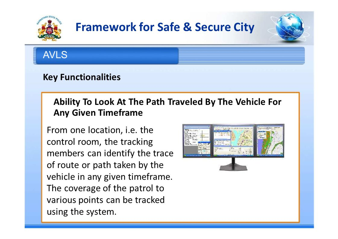 Framework for Safe & Secure City AVLS Key Functionalities Ability To Look At The Path Traveled By The Vehicle For Any Given Timeframe From one location, i.e.