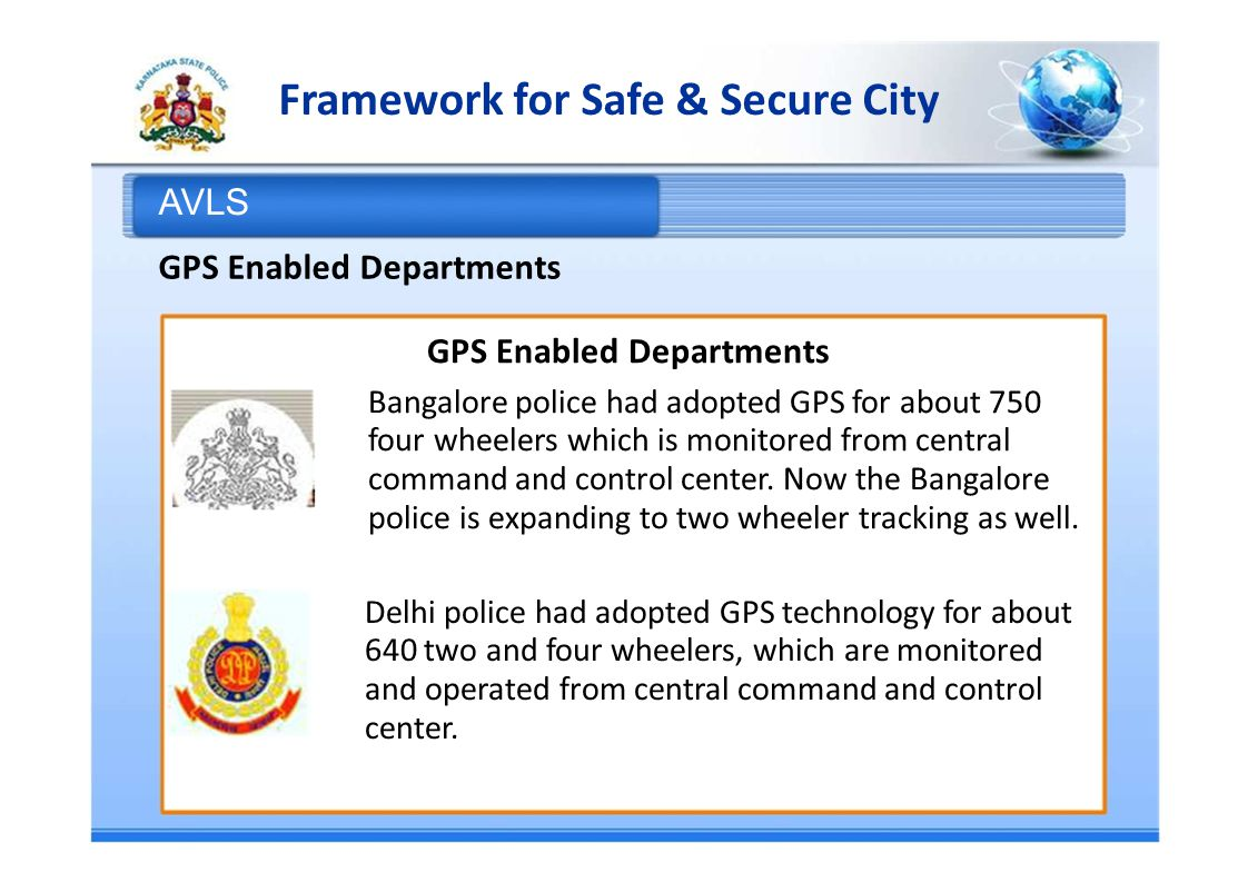 Framework for Safe & Secure City AVLS GPS Enabled Departments Bangalore police had adopted GPS for about 750 four wheelers which is monitored from central command and control center.