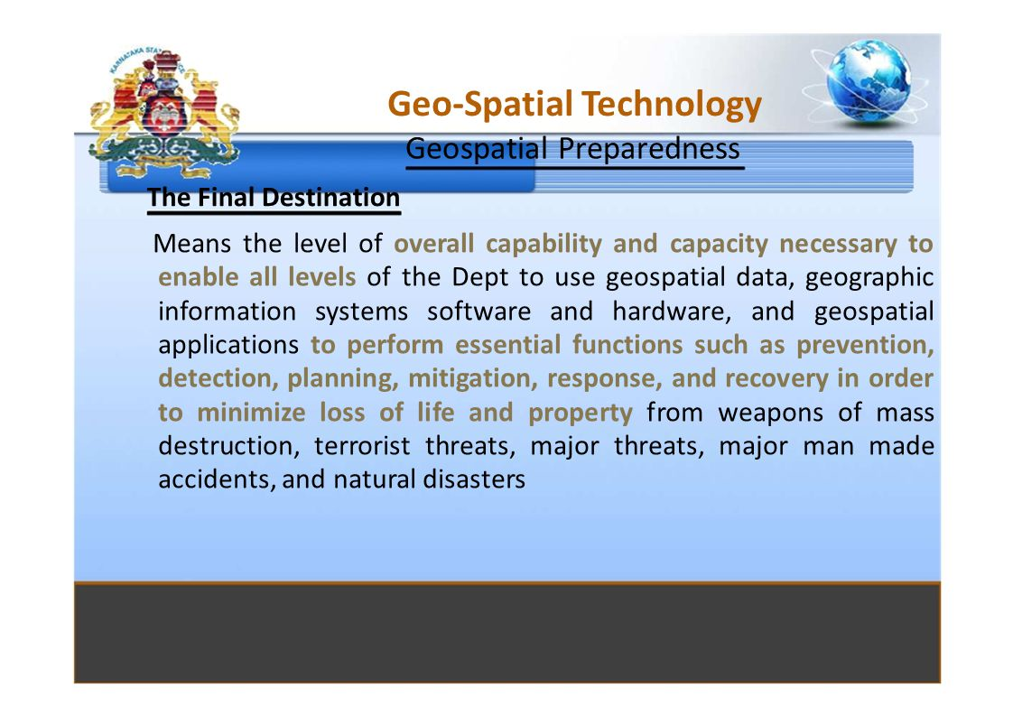 Geo-Spatial Technology Geospatial Preparedness The Final Destination Means the level of overall capability and capacity necessary to enable all levels of the Dept to use geospatial data, geographic information systems software and hardware, and geospatial applications to perform essential functions such as prevention, detection, planning, mitigation, response, and recovery in order to minimize loss of life and property from weapons of mass destruction, terrorist threats, major threats, major man made accidents, and natural disasters