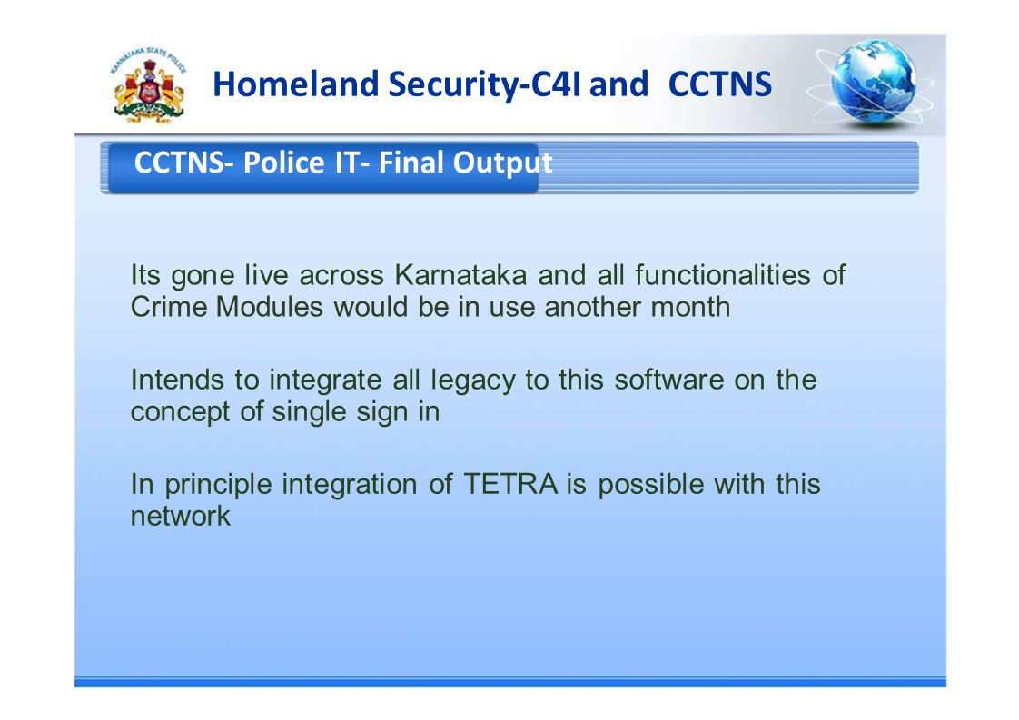 Homeland Security-C4I and CCTNS CCTNS- Police IT- Final Output Its gone live across Karnataka and all functionalities of Crime Modules would be in use another month Intends to integrate all legacy to this software on the concept of single sign in In principle integration of TETRA is possible with this network