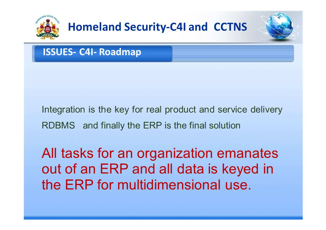 Homeland Security-C4I and CCTNS ISSUES- C4I- Roadmap Integration is the key for real product and service delivery RDBMS and finally the ERP is the final solution All tasks for an organization emanates out of an ERP and all data is keyed in the ERP for multidimensional use.