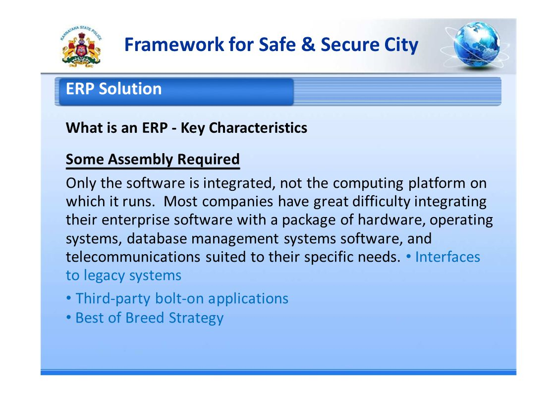 Framework for Safe & Secure City ERP Solution What is an ERP - Key Characteristics Some Assembly Required Only the software is integrated, not the computing platform on which it runs.