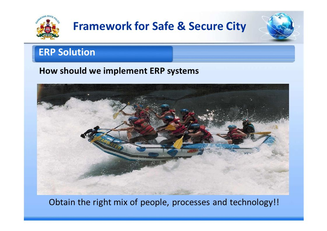 Framework for Safe & Secure City ERP Solution How should we implement ERP systems Obtain the right mix of people, processes and technology!!