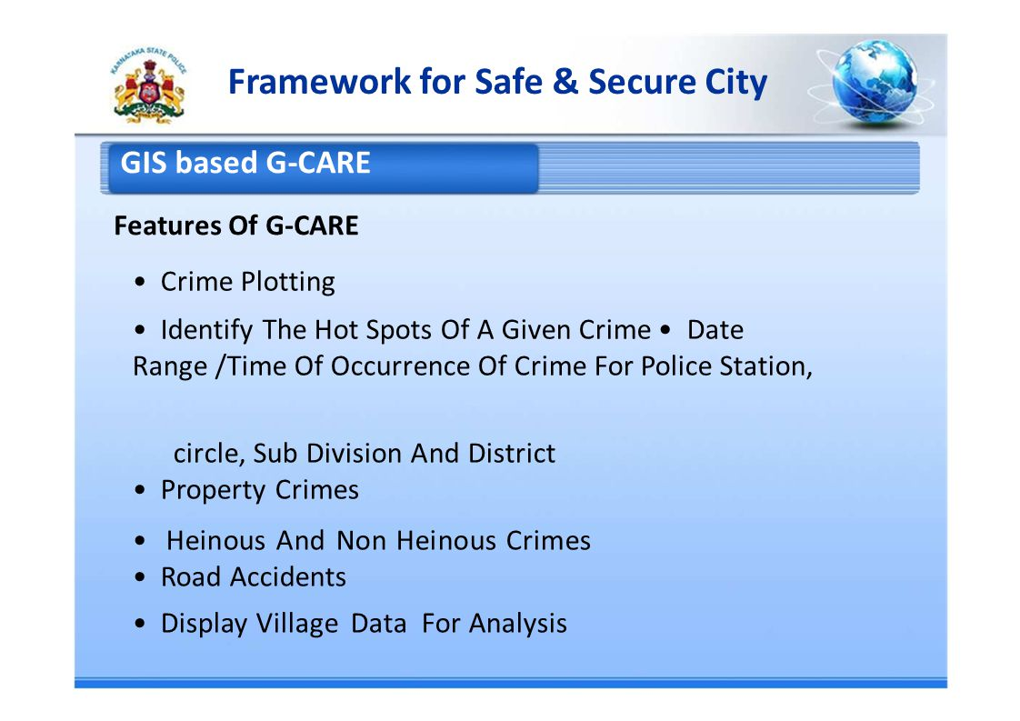Framework for Safe & Secure City GIS based G-CARE Features Of G-CARE Crime Plotting Identify The Hot Spots Of A Given Crime Date Range /Time Of Occurrence Of Crime For Police Station, circle, Sub Division And District Property Crimes Heinous And Non Heinous Crimes Road Accidents Display Village Data For Analysis