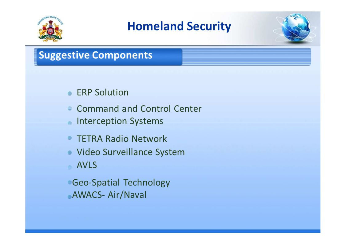 Homeland Security Suggestive Components ERP Solution Command and Control Center Interception Systems TETRA Radio Network Video Surveillance System AVLS Geo-Spatial Technology AWACS- Air/Naval