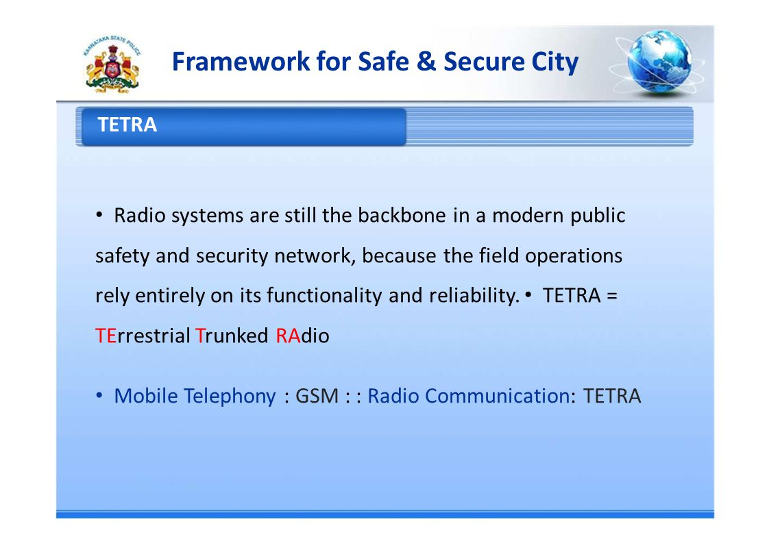 Framework for Safe & Secure City TETRA Radio systems are still the backbone in a modern public safety and security network, because the field operations rely entirely on its functionality and reliability.