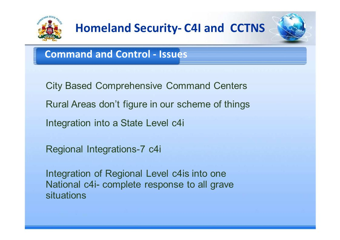 Homeland Security- C4I and CCTNS Command and Control - Issues City Based Comprehensive Command Centers Rural Areas dont figure in our scheme of things Integration into a State Level c4i Regional Integrations-7 c4i Integration of Regional Level c4is into one National c4i- complete response to all grave situations