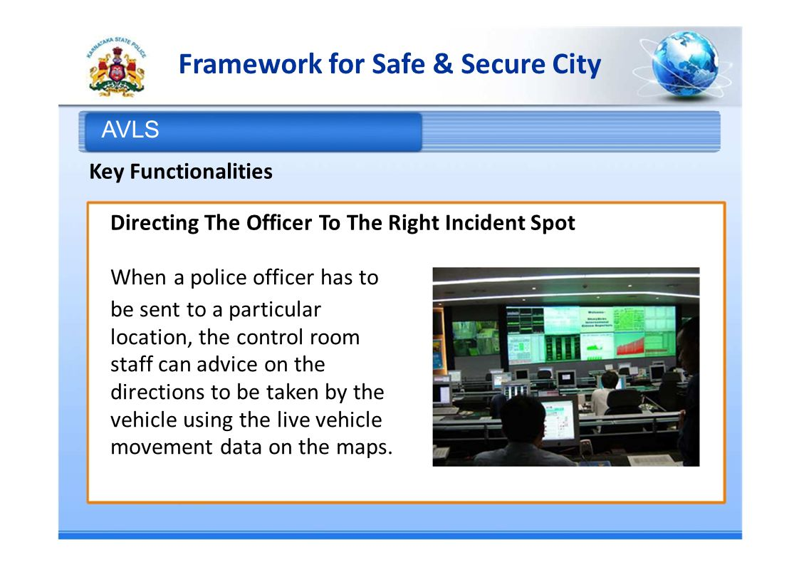 Framework for Safe & Secure City AVLS Key Functionalities Directing The Officer To The Right Incident Spot When a police officer has to be sent to a particular location, the control room staff can advice on the directions to be taken by the vehicle using the live vehicle movement data on the maps.