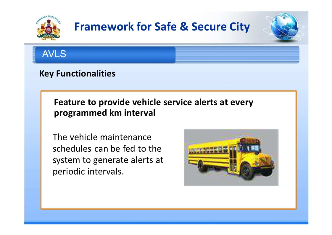 Framework for Safe & Secure City AVLS Key Functionalities Feature to provide vehicle service alerts at every programmed km interval The vehicle maintenance schedules can be fed to the system to generate alerts at periodic intervals.