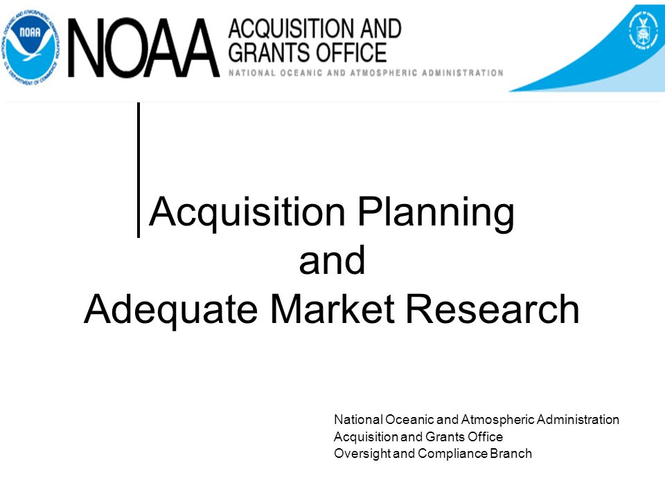 Acquisition Planning and Adequate Market Research National Oceanic and Atmospheric Administration Acquisition and Grants Office Oversight and Compliance Branch
