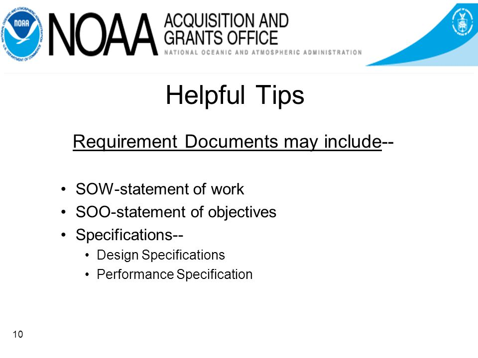 Helpful Tips Requirement Documents may include-- SOW-statement of work SOO-statement of objectives Specifications-- Design Specifications Performance Specification 10