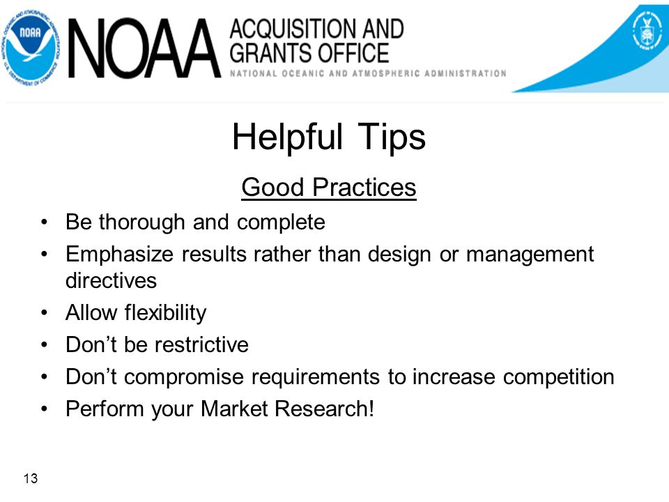 Helpful Tips Good Practices Be thorough and complete Emphasize results rather than design or management directives Allow flexibility Dont be restrictive Dont compromise requirements to increase competition Perform your Market Research.