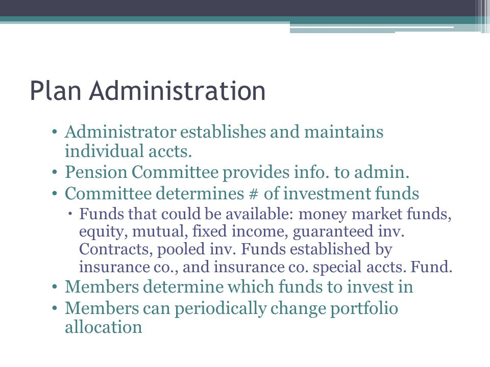 Plan Administration Administrator establishes and maintains individual accts. Pension Committee provides info. to admin. Committee determines # of inv