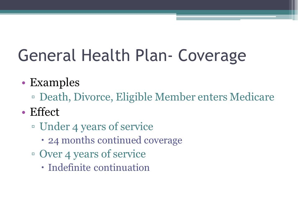 General Health Plan- Coverage Examples Death, Divorce, Eligible Member enters Medicare Effect Under 4 years of service 24 months continued coverage Ov