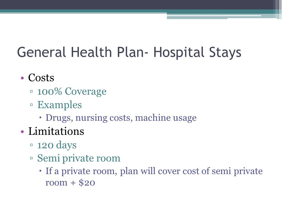 General Health Plan- Hospital Stays Costs 100% Coverage Examples Drugs, nursing costs, machine usage Limitations 120 days Semi private room If a priva