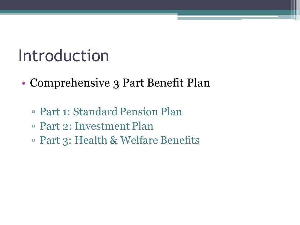 Introduction Comprehensive 3 Part Benefit Plan Part 1: Standard Pension Plan Part 2: Investment Plan Part 3: Health & Welfare Benefits