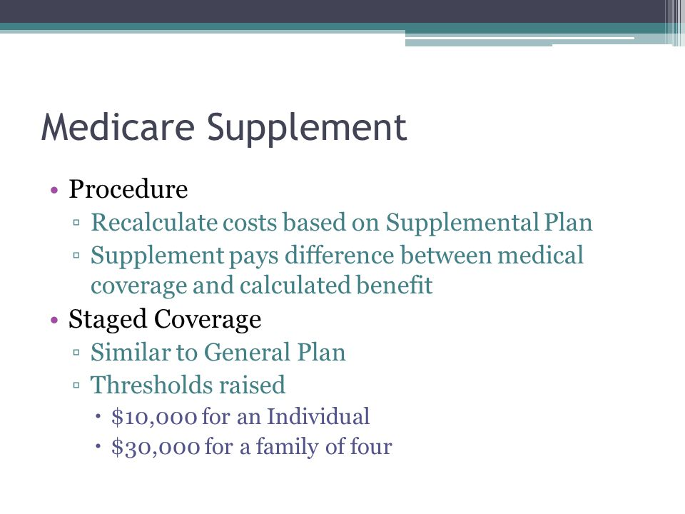 Medicare Supplement Procedure Recalculate costs based on Supplemental Plan Supplement pays difference between medical coverage and calculated benefit