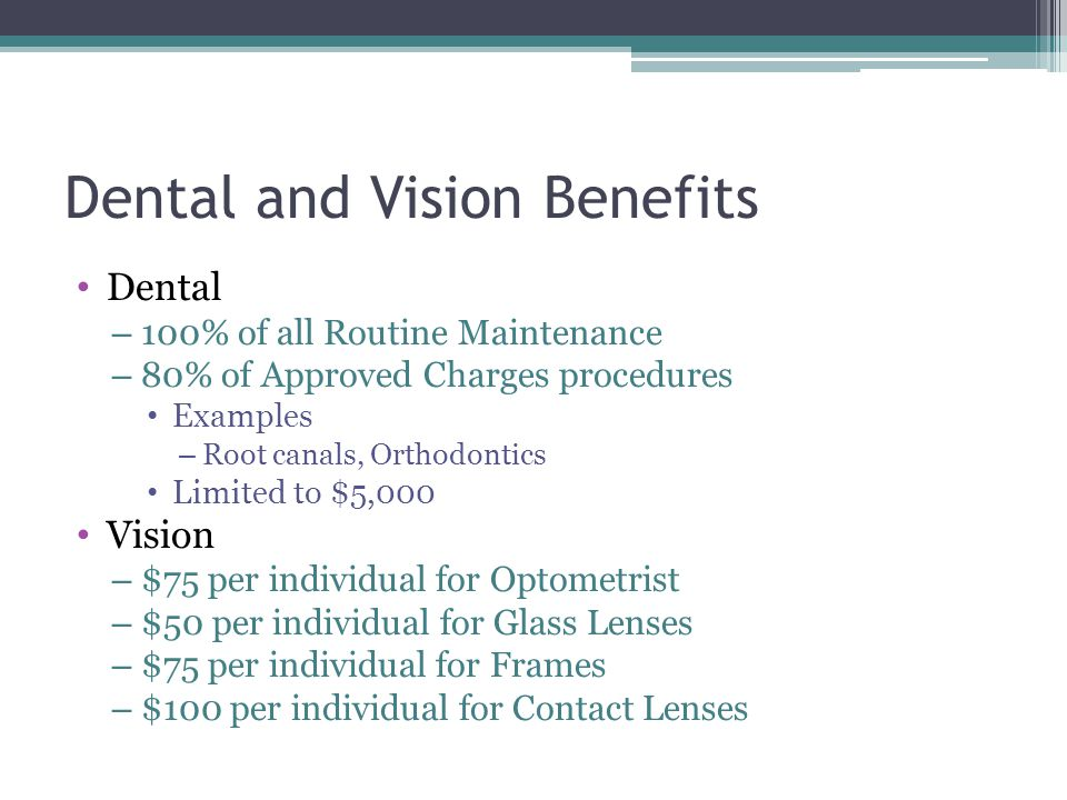 Dental and Vision Benefits Dental – 100% of all Routine Maintenance – 80% of Approved Charges procedures Examples – Root canals, Orthodontics Limited
