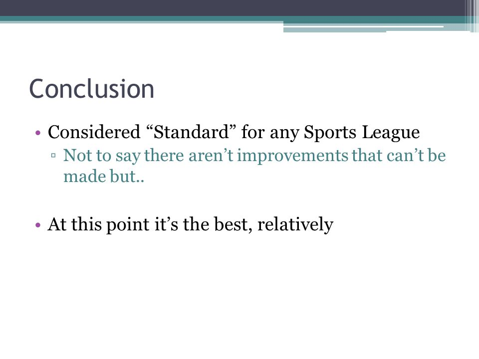Conclusion Considered Standard for any Sports League Not to say there arent improvements that cant be made but.. At this point its the best, relativel
