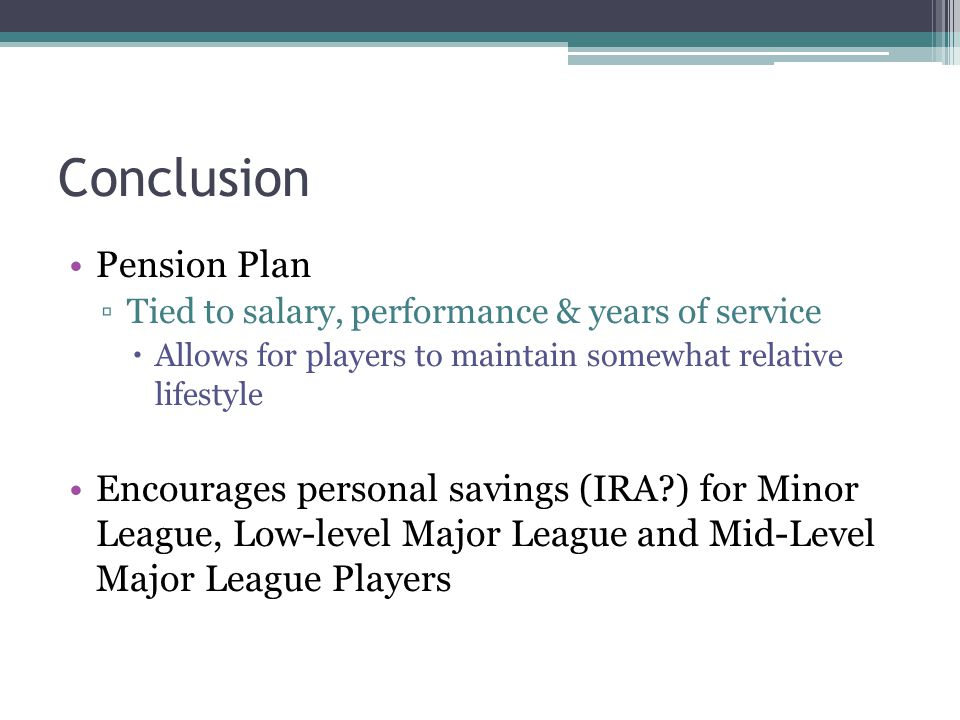 Conclusion Pension Plan Tied to salary, performance & years of service Allows for players to maintain somewhat relative lifestyle Encourages personal