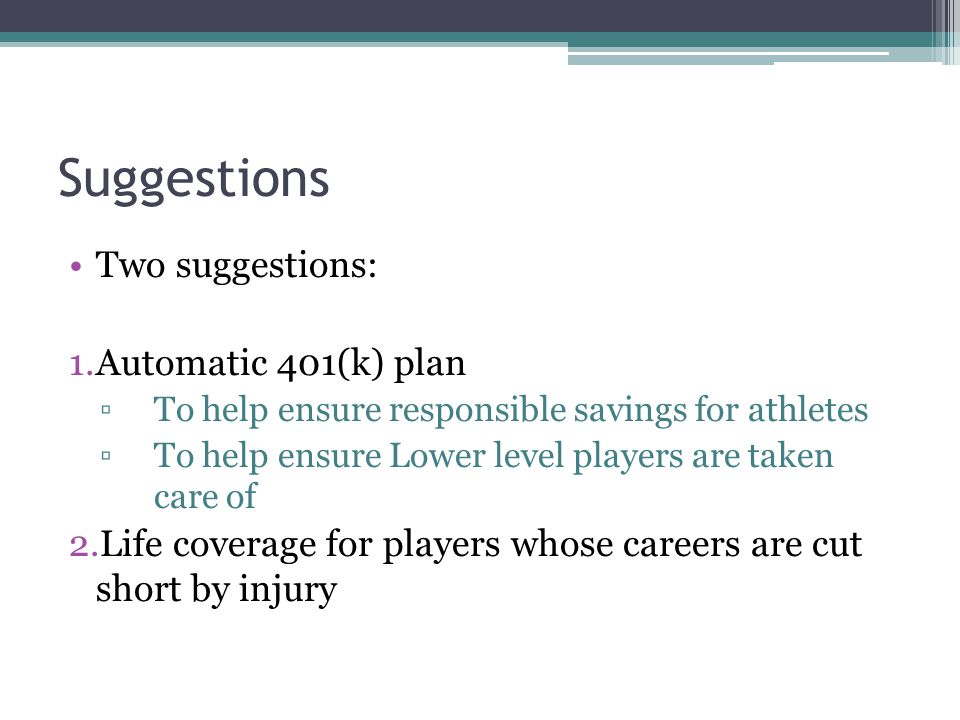 Suggestions Two suggestions: 1.Automatic 401(k) plan To help ensure responsible savings for athletes To help ensure Lower level players are taken care