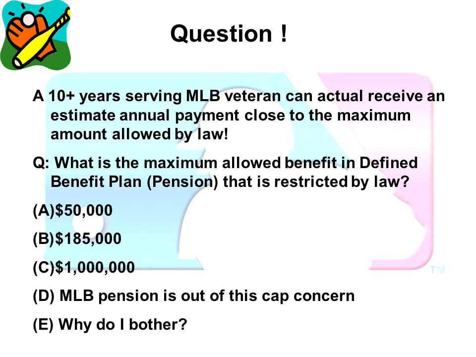 Question! A 10+ years serving MLB veteran can actual receive an estimate annual payment close to the maximum amount allowed by law! Q: What is the max