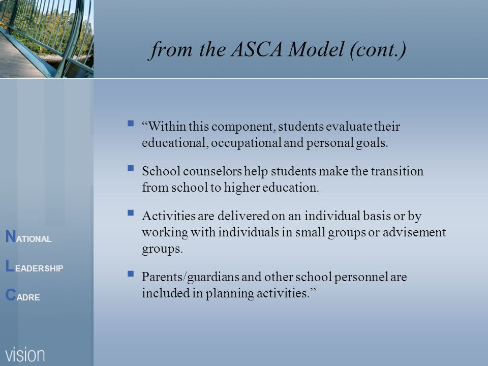 N ATIONAL L EADERSHIP C ADRE from the ASCA Model (cont.) Within this component, students evaluate their educational, occupational and personal goals.