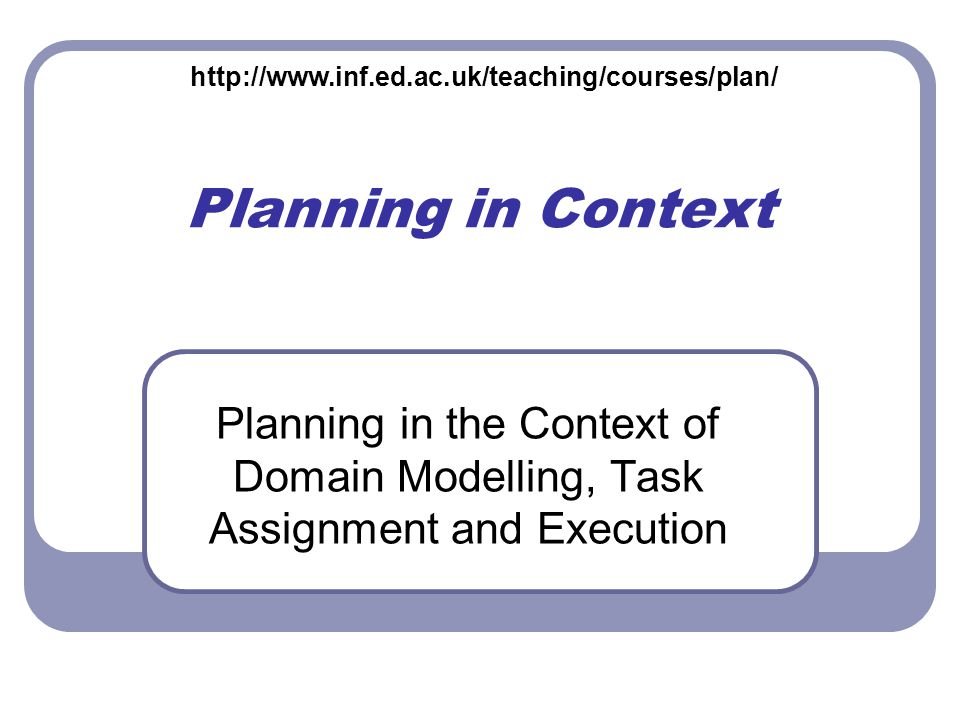 Planning in Context Planning in the Context of Domain Modelling, Task Assignment and Execution http://www.inf.ed.ac.uk/teaching/courses/plan/