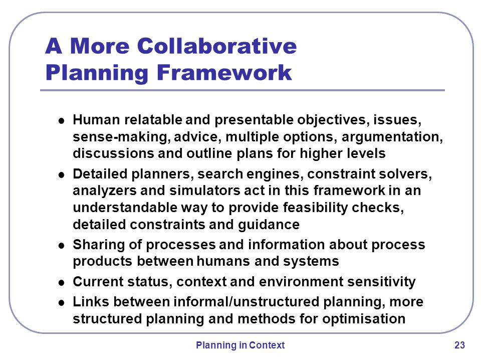 Planning in Context 23 Human relatable and presentable objectives, issues, sense-making, advice, multiple options, argumentation, discussions and outline plans for higher levels Detailed planners, search engines, constraint solvers, analyzers and simulators act in this framework in an understandable way to provide feasibility checks, detailed constraints and guidance Sharing of processes and information about process products between humans and systems Current status, context and environment sensitivity Links between informal/unstructured planning, more structured planning and methods for optimisation A More Collaborative Planning Framework