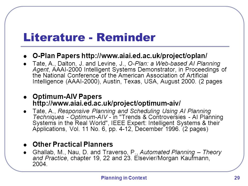 Planning in Context 29 Literature - Reminder O-Plan Papers http://www.aiai.ed.ac.uk/project/oplan/ Tate, A., Dalton, J.