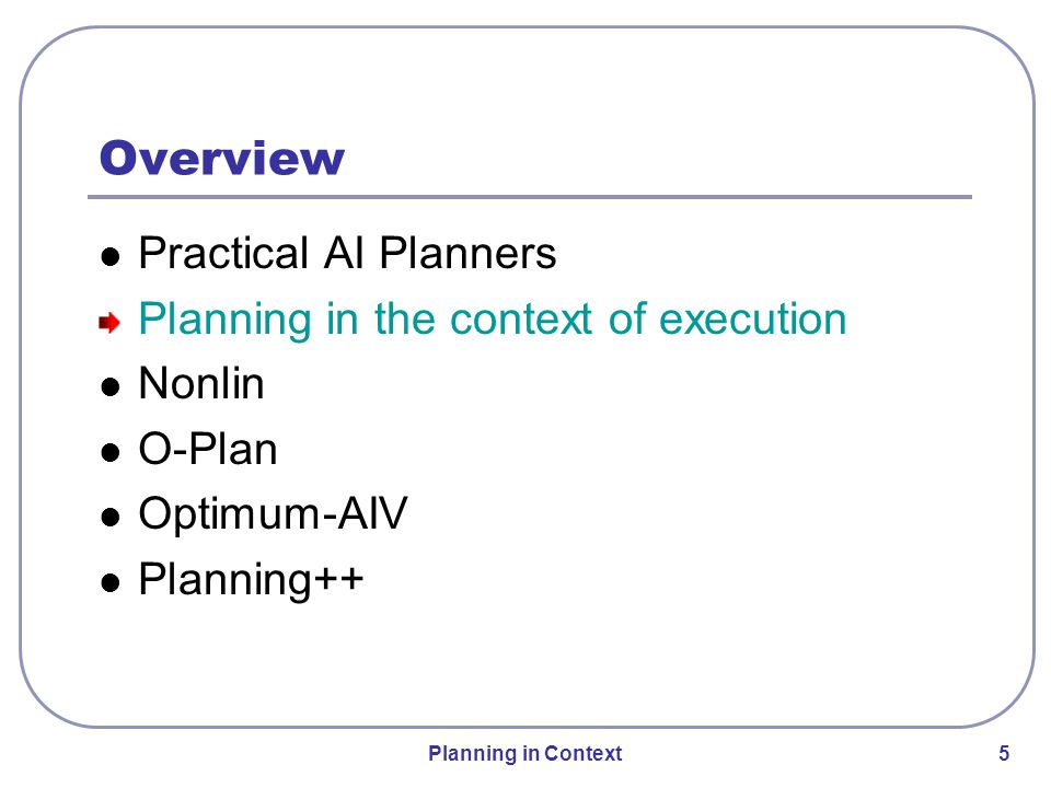 Planning in Context 5 Overview Practical AI Planners Planning in the context of execution Nonlin O-Plan Optimum-AIV Planning++