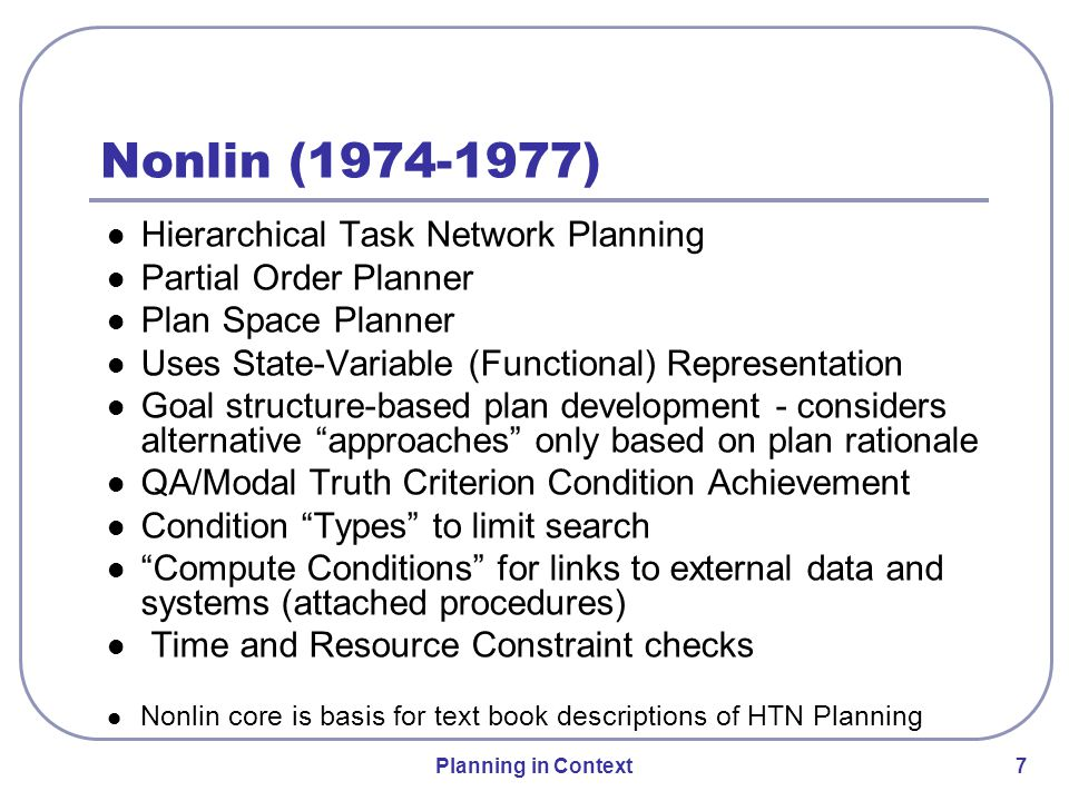 Planning in Context 8 Domain knowledge elicitation and modelling tools Rich plan representation and use Hierarchical Task Network Planning Detailed constraint management Goal structure-based plan monitoring Dynamic issue handling Plan repair in low and high tempo situations Interfaces for users with different roles Management of planning and execution workflow O-Plan (1983-1999) Features