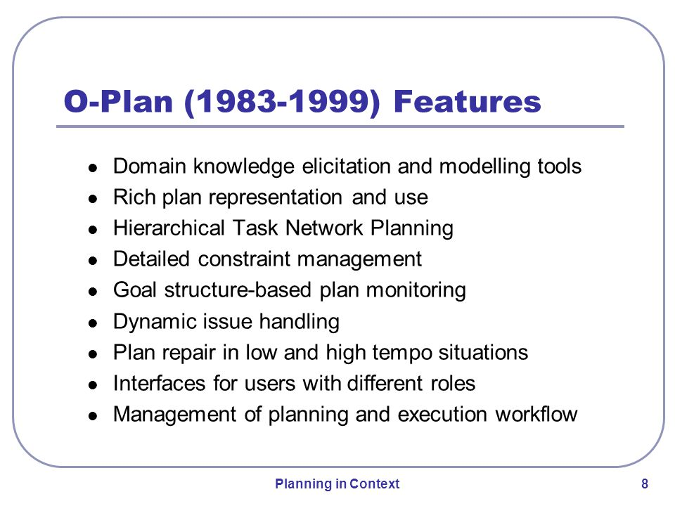 Planning in Context 9 O-Plan (1983-1999) Features