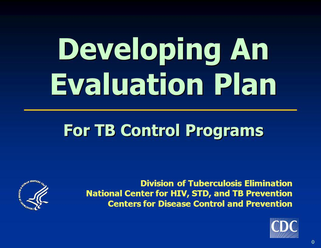 0 Developing An Evaluation Plan For TB Control Programs Developing An Evaluation Plan For TB Control Programs Division of Tuberculosis Elimination Nat